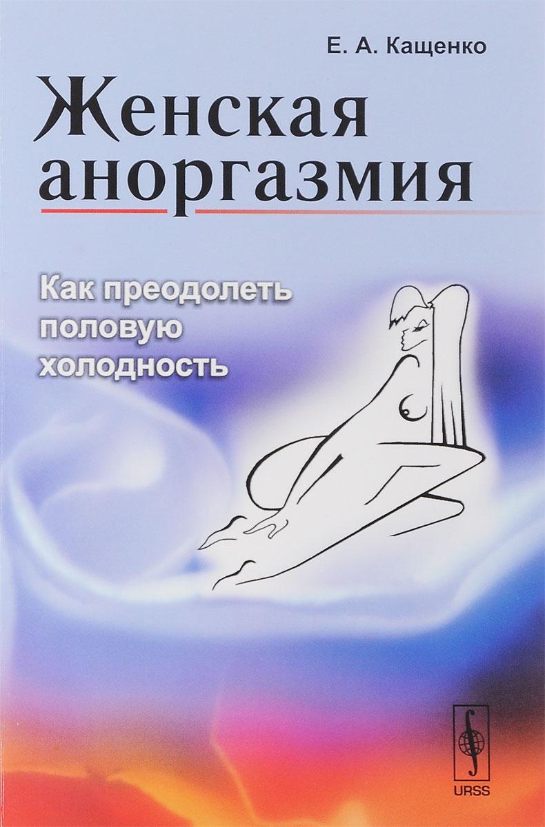 Е. А. Кащенко. Женская аноргазмия. Как преодолеть половую холодность