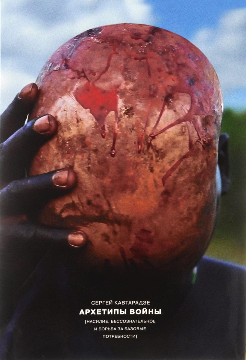 Архетипы войны. Насилие, бессознательное и борьба за базовые потребности. Сергей Кавтарадзе