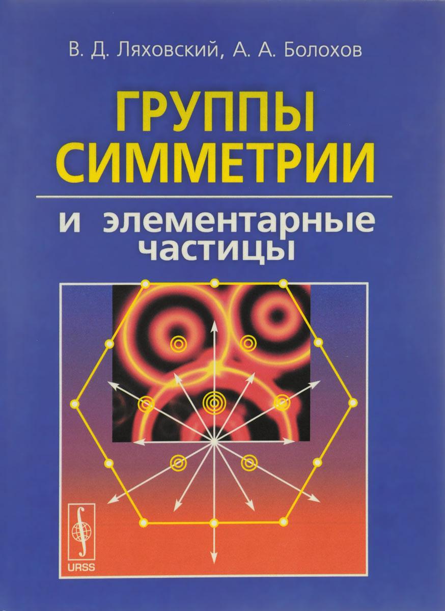 Группы симметрии и элементарные частицы. В. Д. Ляховский, А. А. Болохов