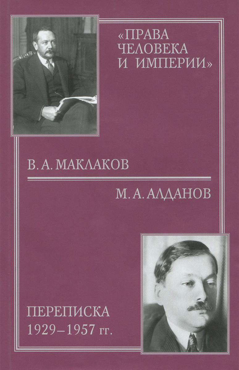 В. А. Маклаков, М. А. Алданов Права человека и империи. В. А. Маклаков - М. А. Алданов. Переписка 1929-1957 гг.