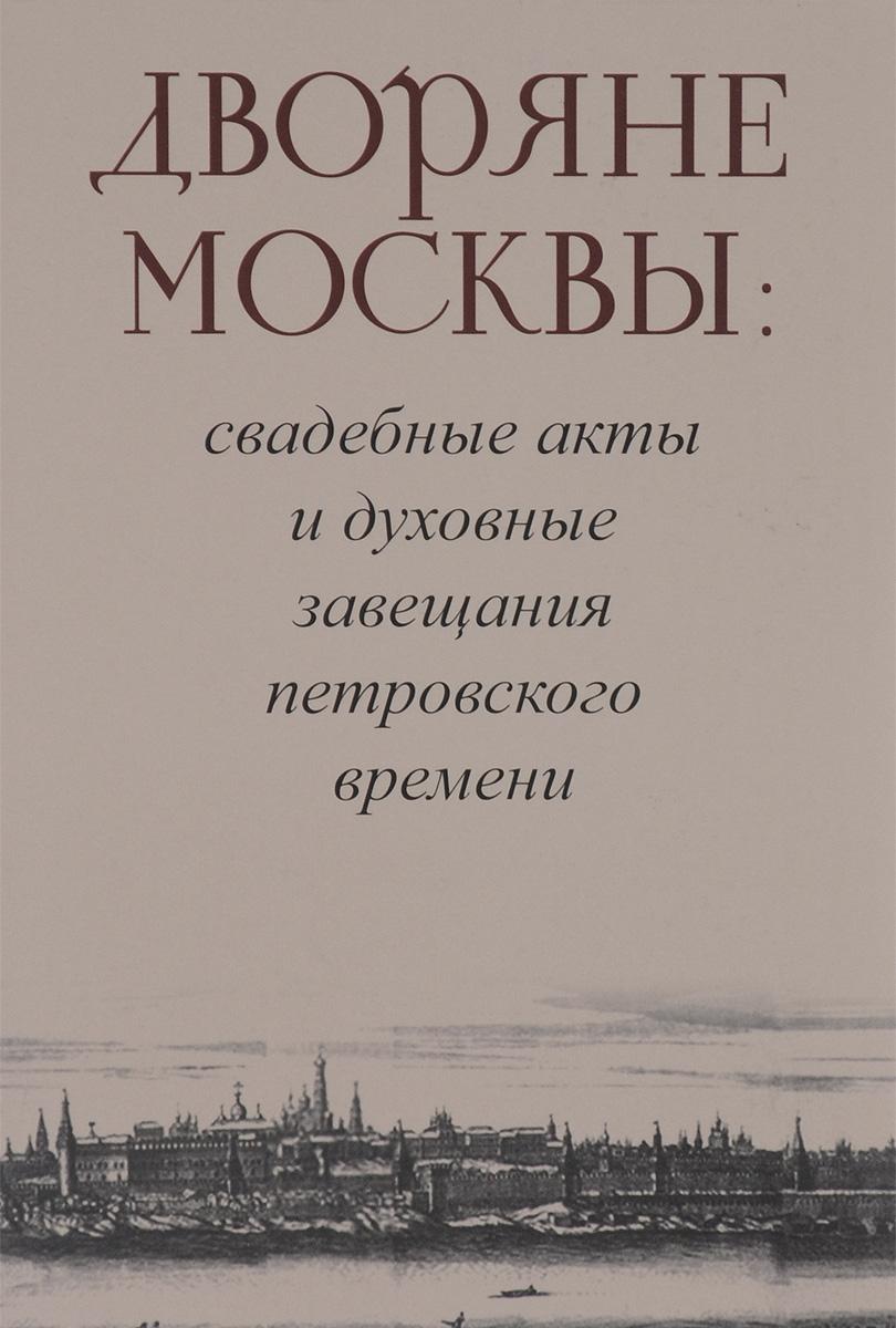 Zakazat.ru: Дворяне Москвы. Свадебные акты и духовные завещания петровского времени