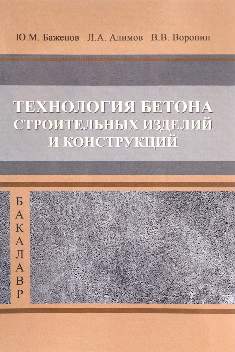 Ю. М. Баженов, Л. А. Алимов, В. В. Воронин Технология бетона строительных изделий и конструкций. Учебник в н галушкина технология производства сварных конструкций