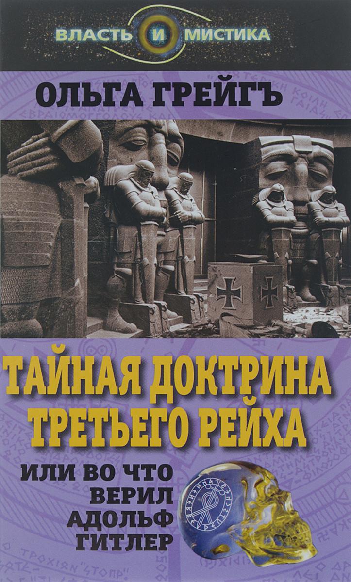 Ольга Грейгъ Тайная доктрина Третьего Рейха, или Во что верил Адольф Гитлер