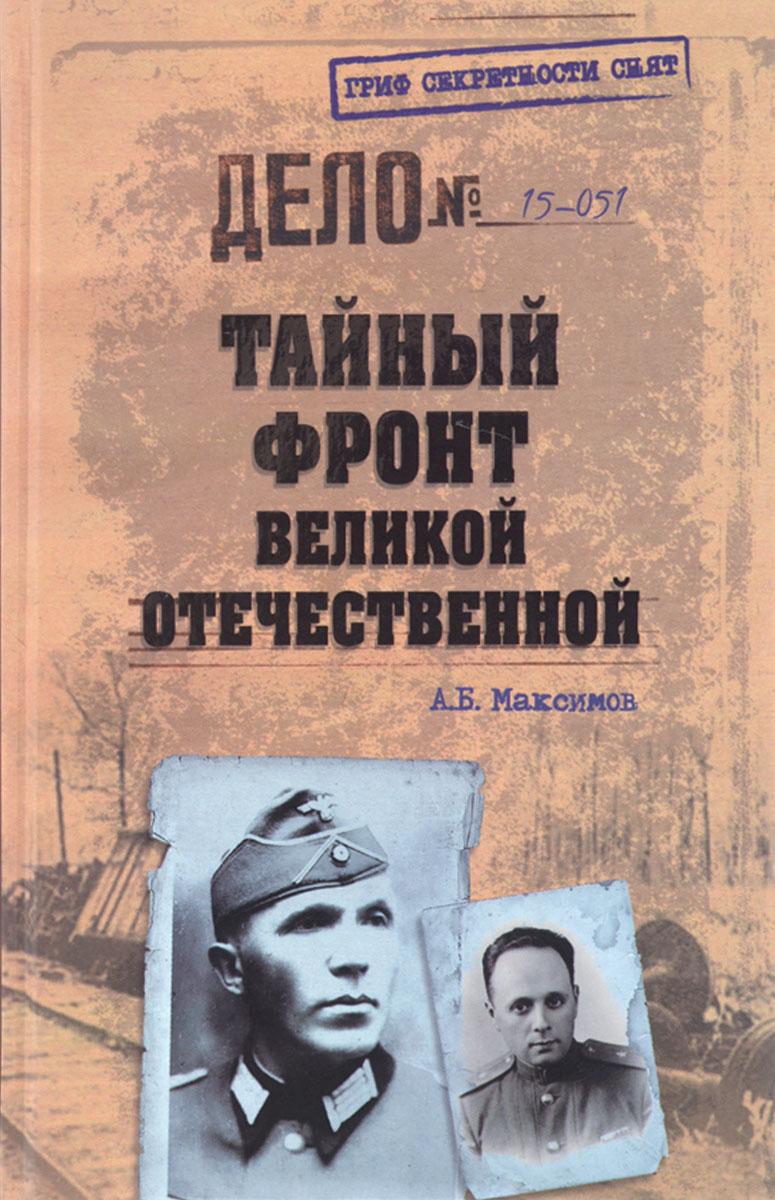 А. Б. Максимов Тайный фронт Великой Отечественной