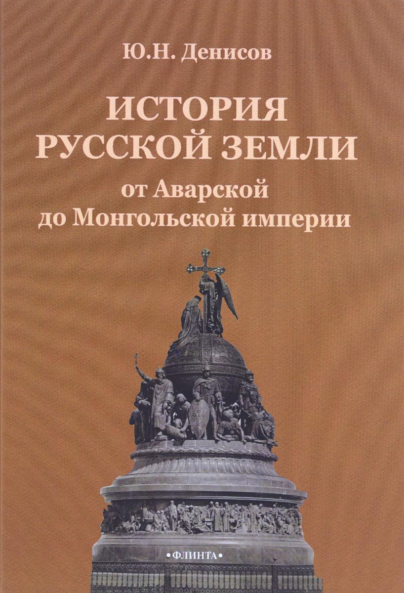 Ю. Н. Денисов История русской земли от Аварской до Монгольской империи