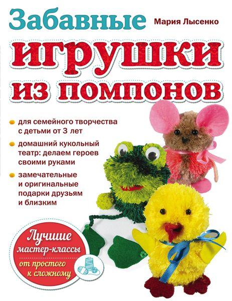 Мария Лысенко Забавные игрушки из помпонов и в новикова фигурки и игрушки из ниток и пряжи