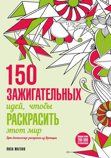 Лиза Магано 150 зажигательных идей, чтобы раскрасить этот мир