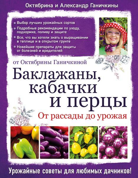 Октябрина и Александр Ганичкины Баклажаны, кабачки и перцы. От рассады до урожая. От Октябрины Ганичкиной