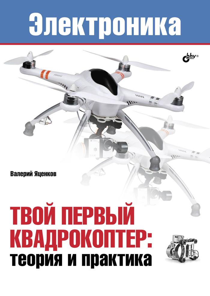 В. С. Яценков Электроника. Твой первый квадрокоптер. Теория и практика