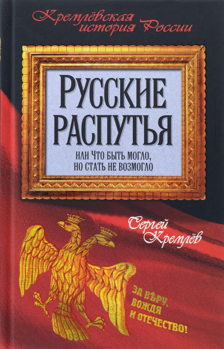 Сергей Кремлев Русские распутья или Что быть могло, но стать не возмогло