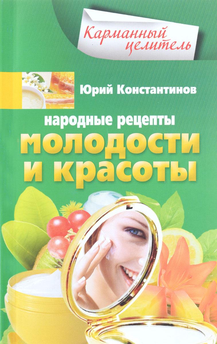 Юрий Константинов Народные рецепты молодости и красоты