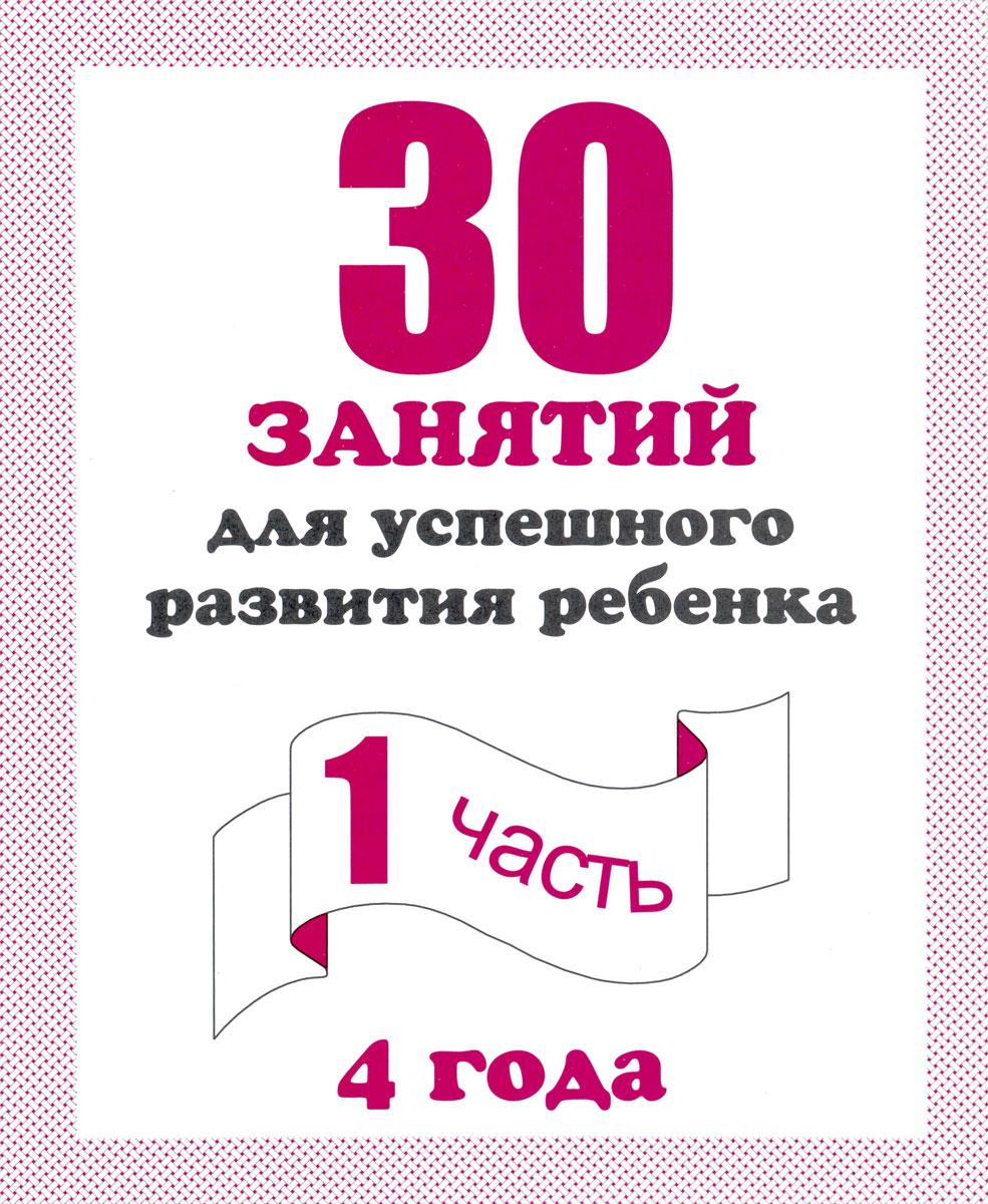 30 занятий для успешного развития ребенка. 4 года. Рабочая тетрадь. Часть 1