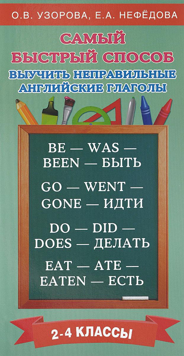 О. В. Узоров, Е. А. Нефёдова Самый быстрый способ выучить неправильные английские глаголы. 2-4 классы о в узорова самый быстрый способ выучить правила английского языка 2 4 классы
