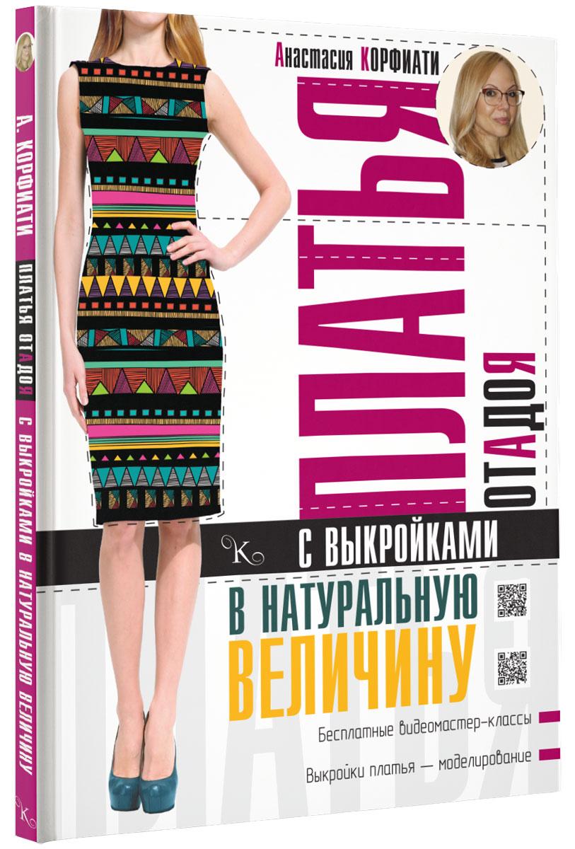 Анастасия Корфиати Платья от А до Я с выкройками в натуральную величину платья