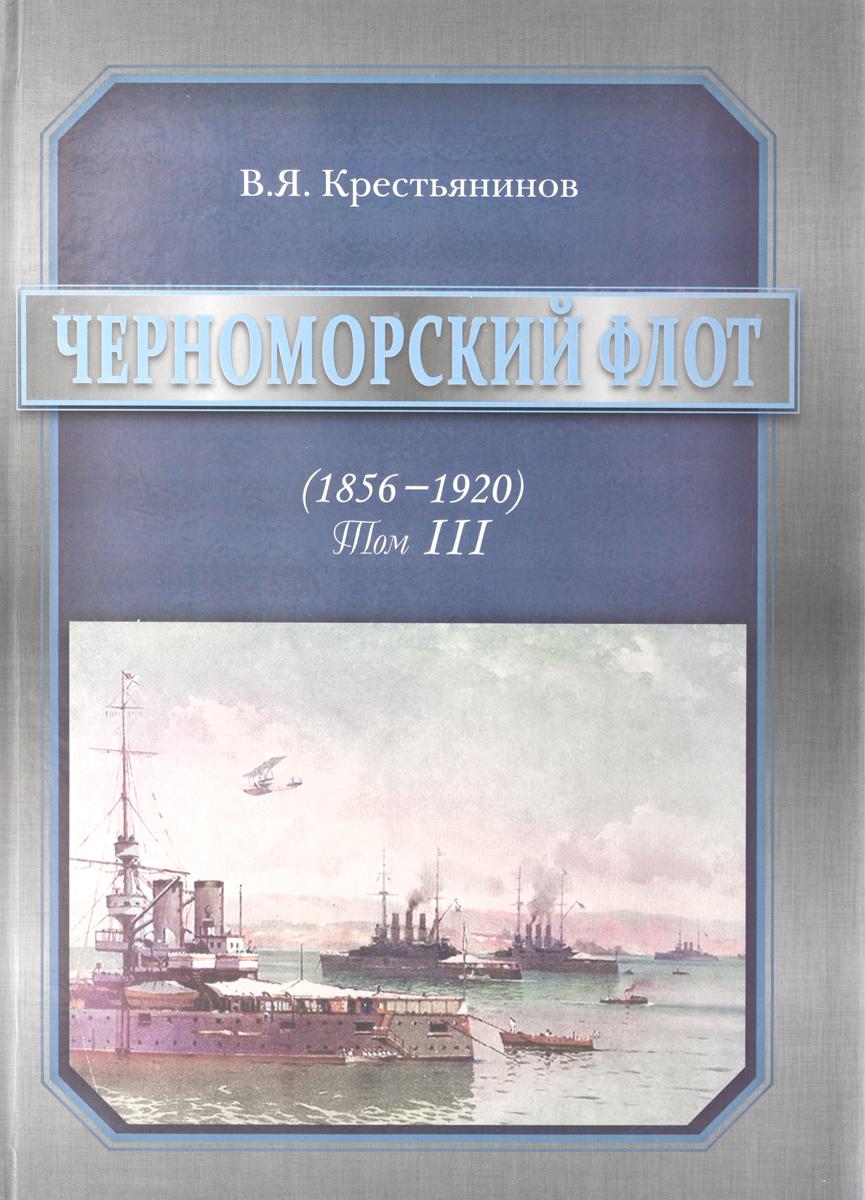 В. Я. Крестьянинов Черноморский флот. 1856-1920 годы. Том 3