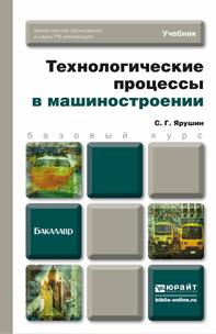 С. Г. Ярушин Технологические процессы в машиностроении. Учебник технологическое оборудование прокатного производства