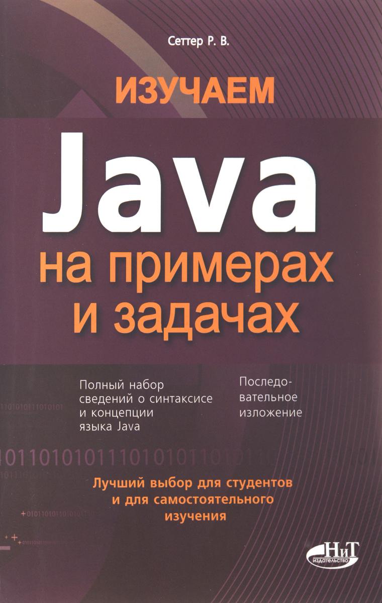 Р. В. Сеттер Изучаем Java на примерах и задачах гупта а java ee 7 основы