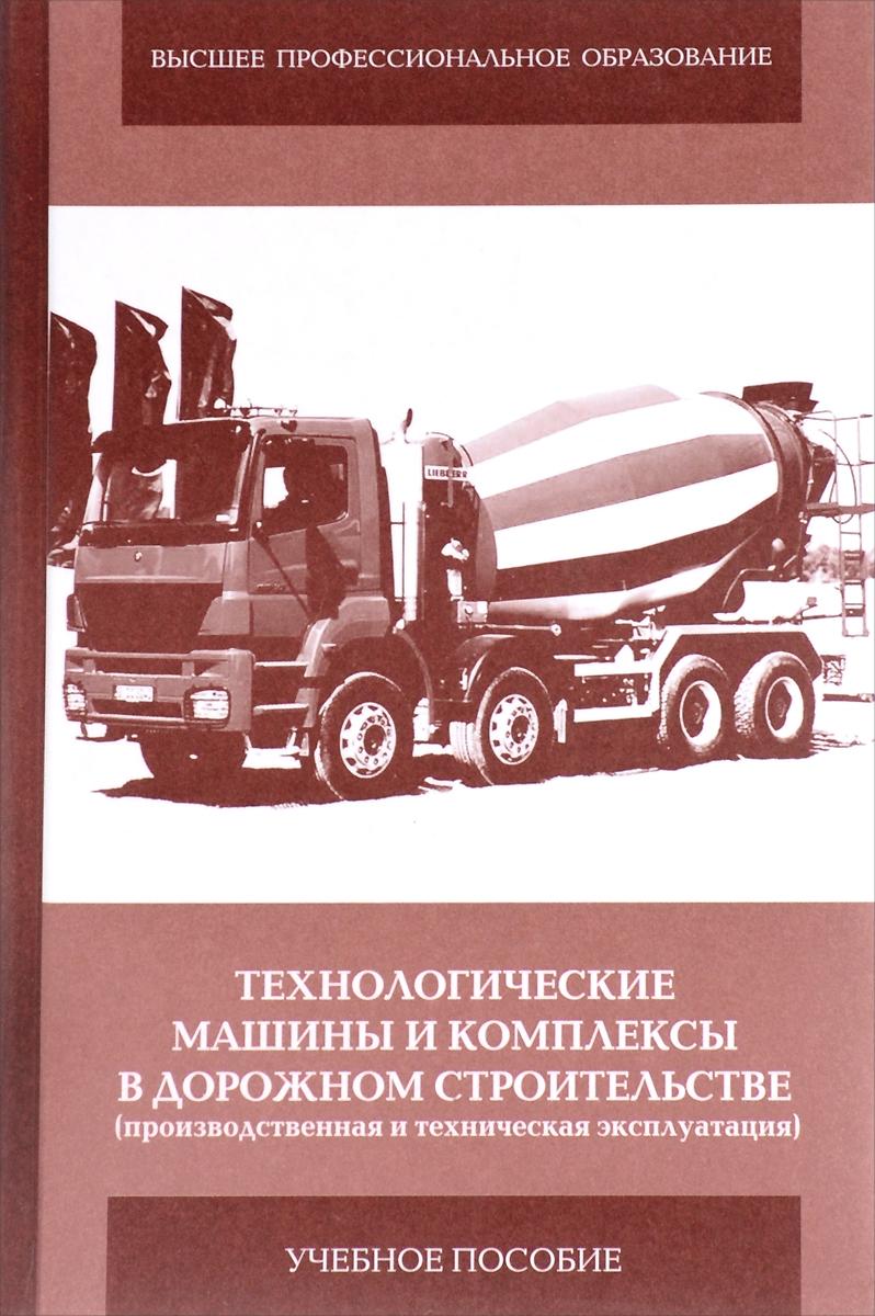 Технологические машины и комплексы в дорожном строительстве (производственная и техническая эксплуатация). Учебное пособие