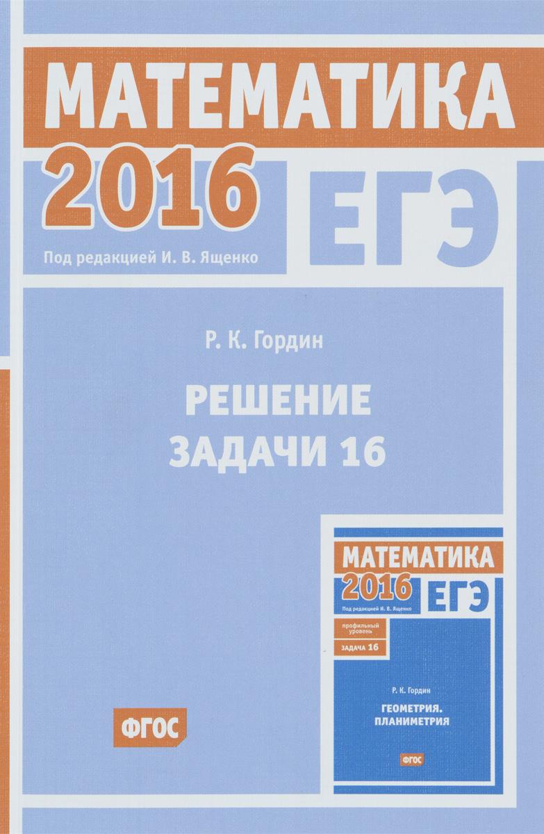 Р. К. Гордин ЕГЭ 2016. Математика. Решение задачи 16 (профильный уровень) книги просвещение я сдам егэ математика практикум и диагностика профильный уровень