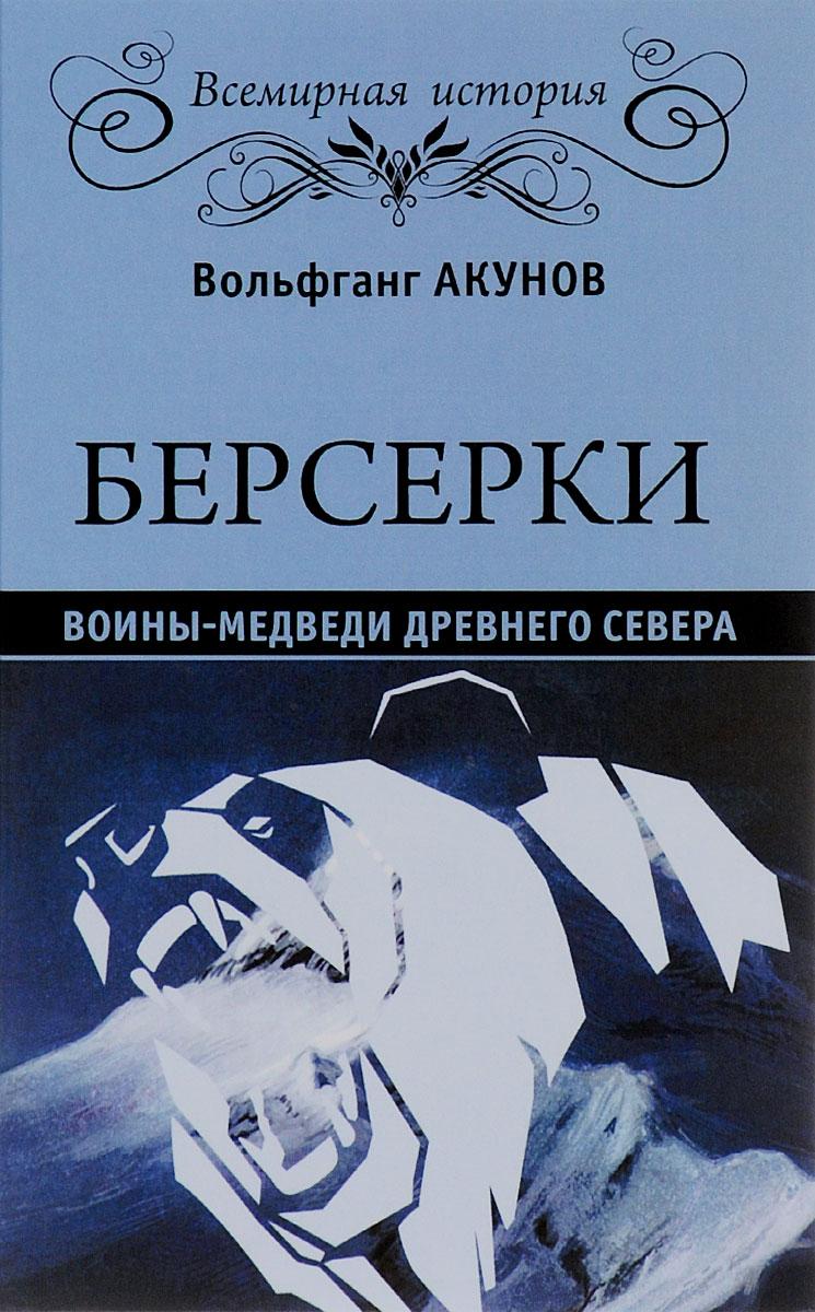 Вольфганг Акунов. Берсерки. Воины-медведи древнего Севера