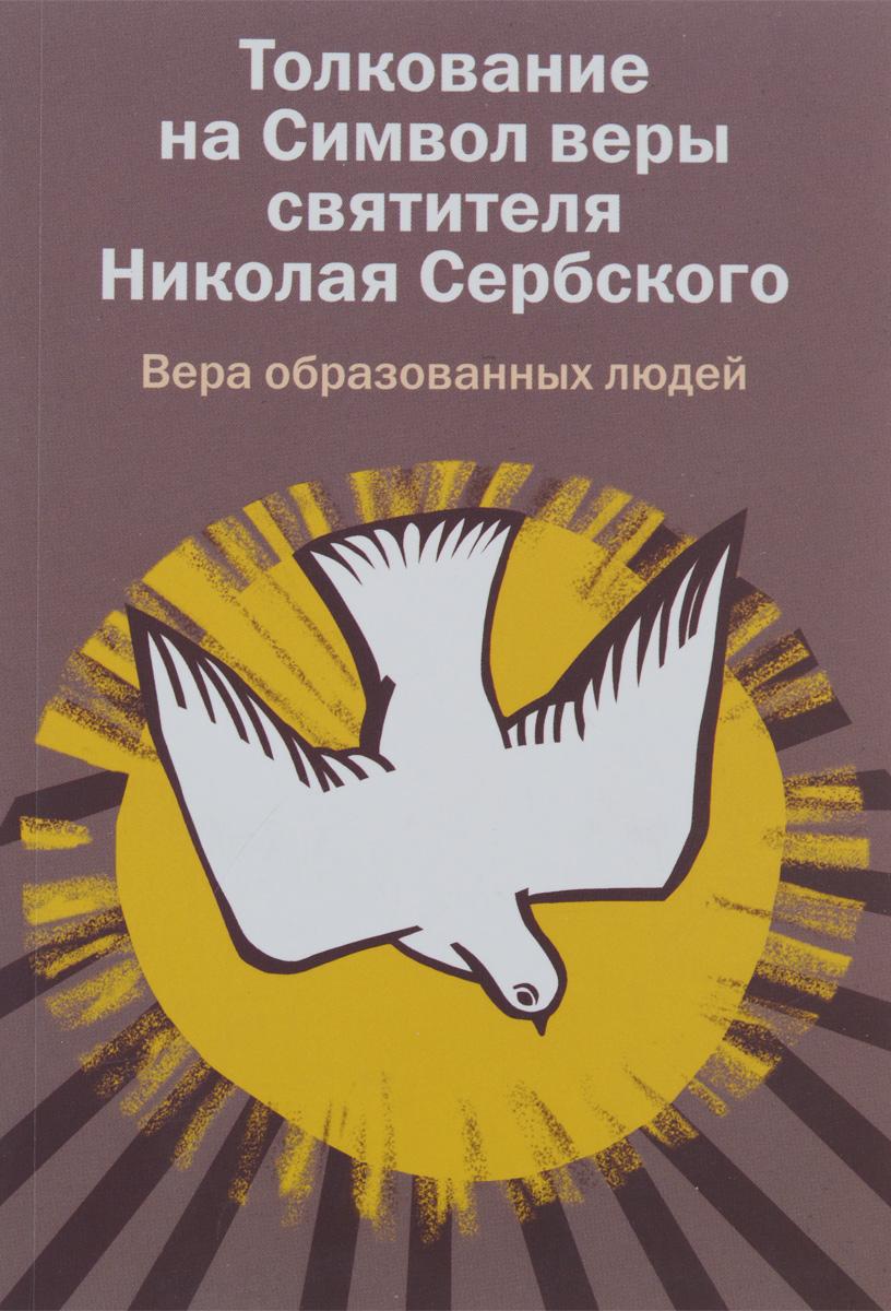 Толкование на Символ веры святителя Николая Сербского. Вера образованных людей вера образованных людей символ веры с толкованием