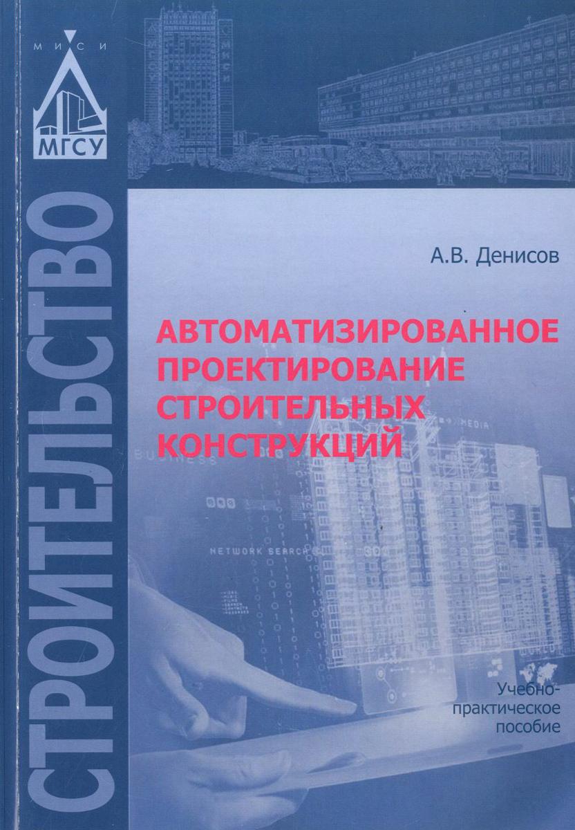 А. В. Денисов Автоматизированное проектирование строительных конструкций. Учебно-практическое пособие