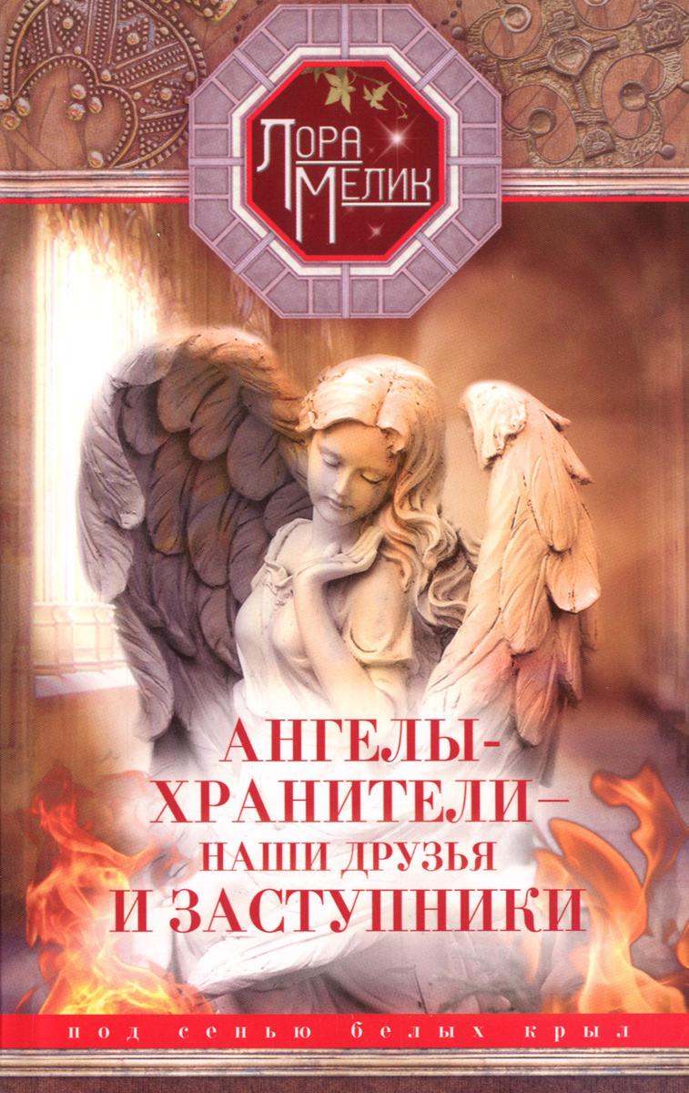 Лора Мелик Ангелы-хранители - наши друзья и заступники. Под сенью белых крыл