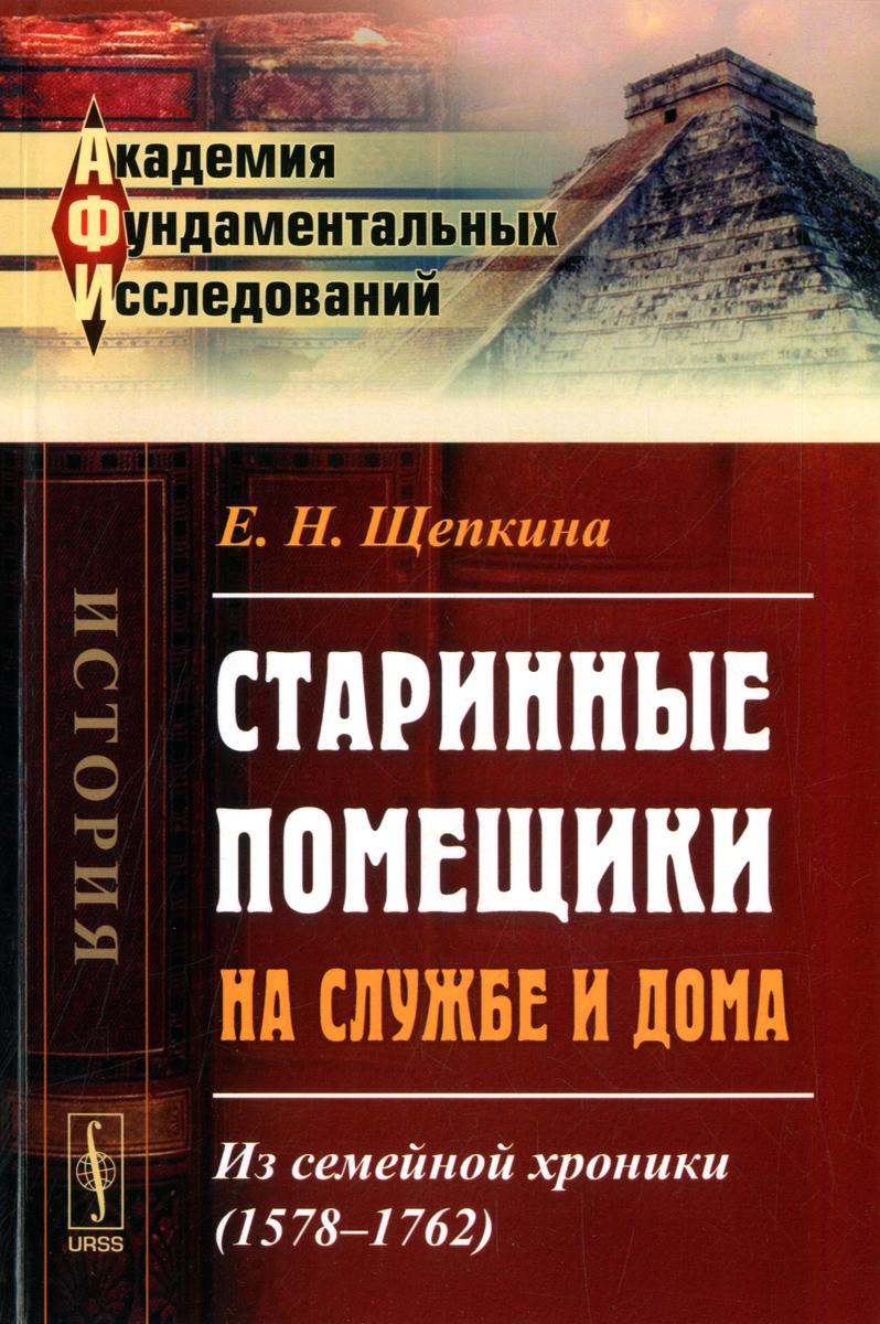 9785971031581 - Е. Н. Щепкина: Старинные помещики на службе и дома. Из семейной хроники (1578--1762) - Книга