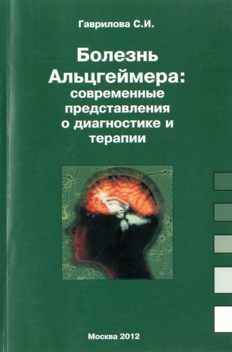 С. И. Гаврилова Болезнь Альцгеймера. Современные представления о диагностике и терапии книги эксмо болезнь альцгеймера диагностика лечение уход