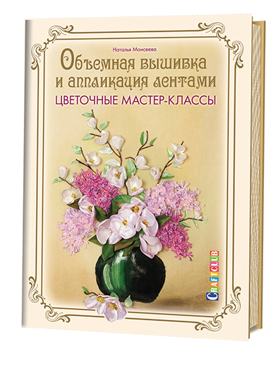 Моисеева Наталья Объемная вышивка и аппликация лентами. Цветочные мастер-классы