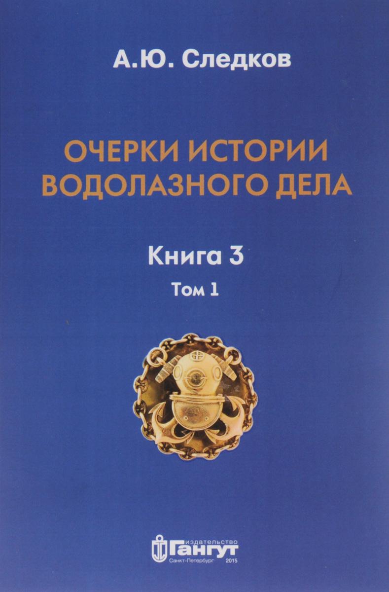 Очерки истории водолазного дела. Книга 3. Том 1. А. Ю. Следков