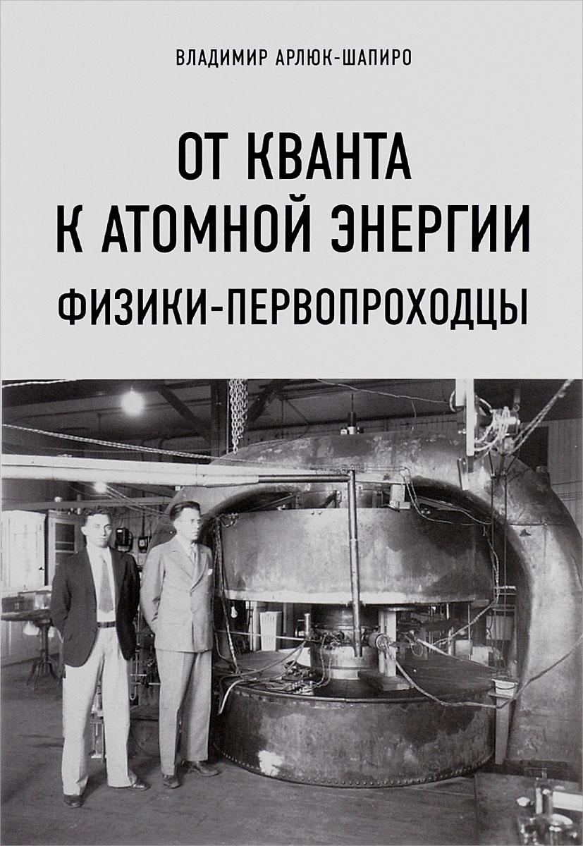 От кванта к атомной энергии. Физики-первопроходцы. Владимир Арлюк-Шапиро