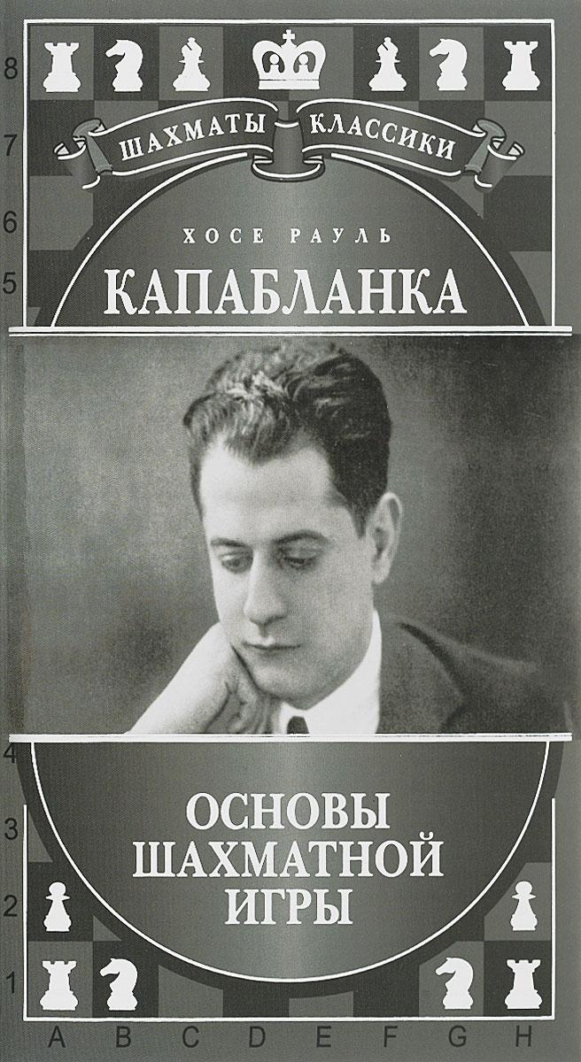 Хосе Рауль Капабланка. Основы шахматной игры. Николай Калиниченко