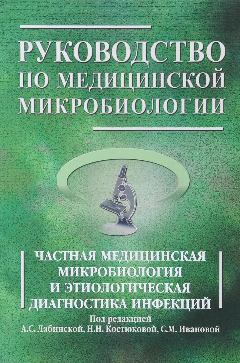 Под редакцией А. С. Лабинской, Н. Н. Костюковой, С. М. Ивановой Руководство по медицинской микробиологии. Частная медицинская микробиология и этиологическая диагностика инфекций