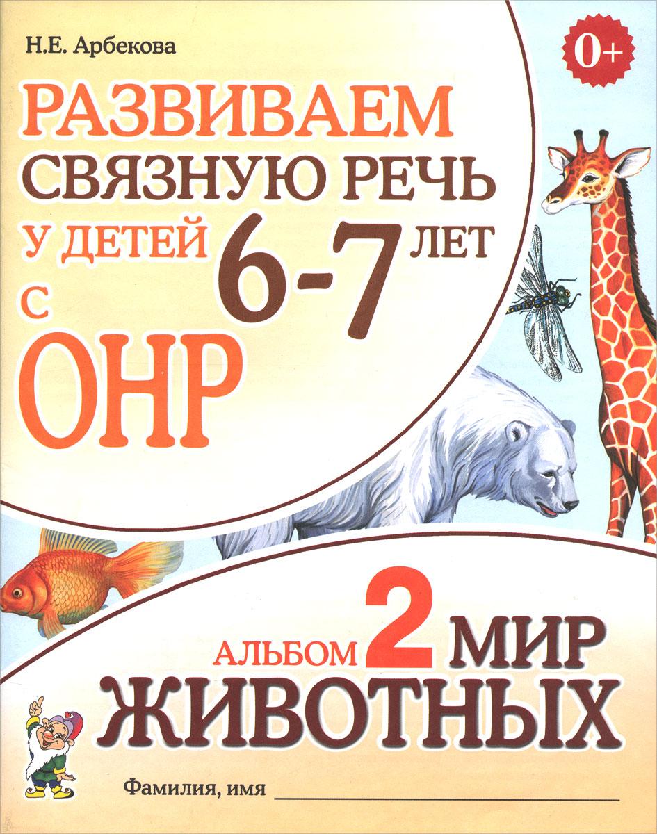 Н. Е. Арбекова Развиваем связную речь у детей 6-7 лет с ОНР. Альбом 2. Мир животных мир животных дикие звери жарких и холодных стран…