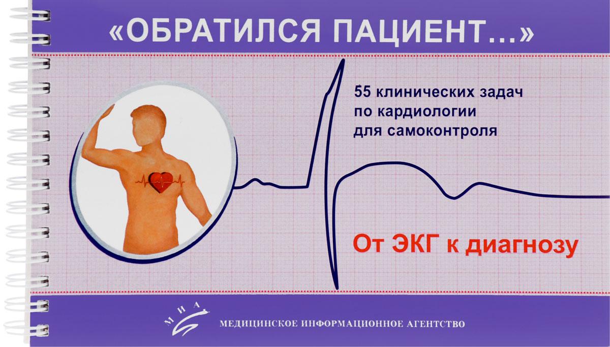«Обратился пациент…» 55 клинических задач по кардиологии для самоконтроля