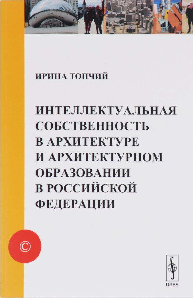 Интеллектуальная собственность в архитектуре и архитектурном образовании в Российской Федерации. Учебное пособие