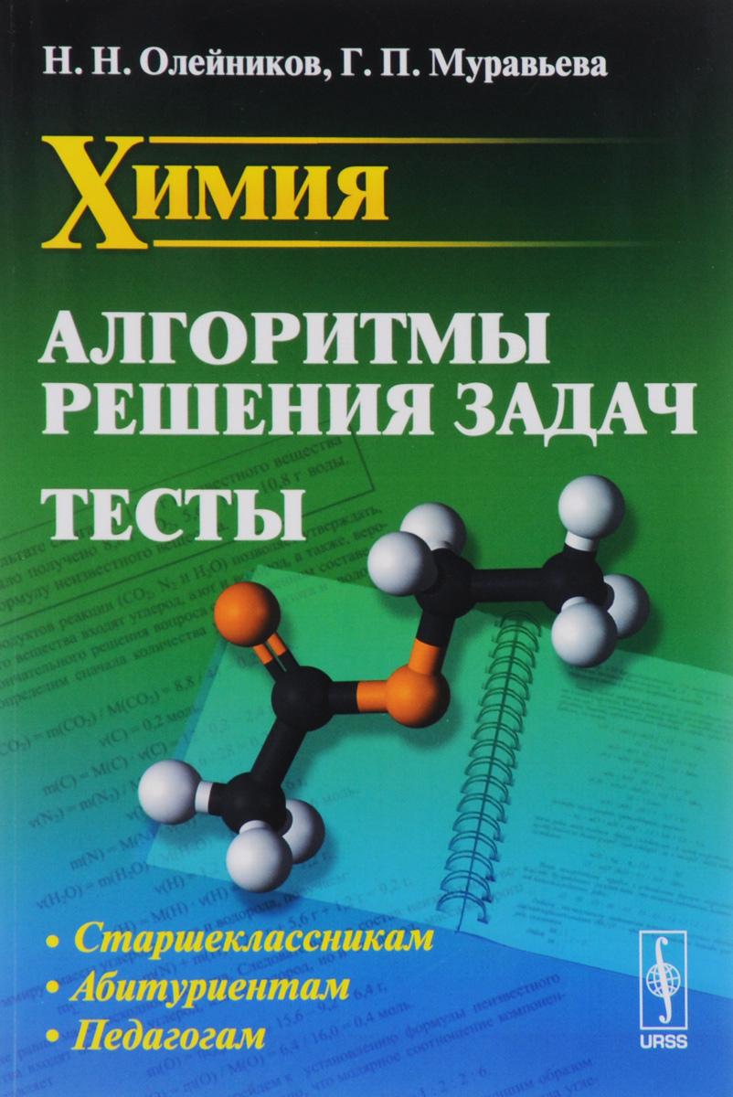 Н. Н. Олейников, Г. П. Муравьева Химия. Алгоритмы решения задач. Тесты сергеев и н математика задачи с ответами и решениями