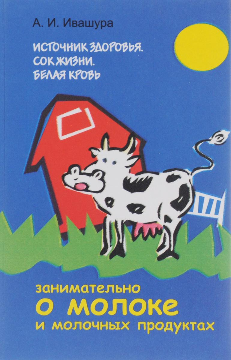 Источник здоровья. Сок жизни. Белая кровь. Занимательно о молоке и молочных продуктах. А. И. Ивашура