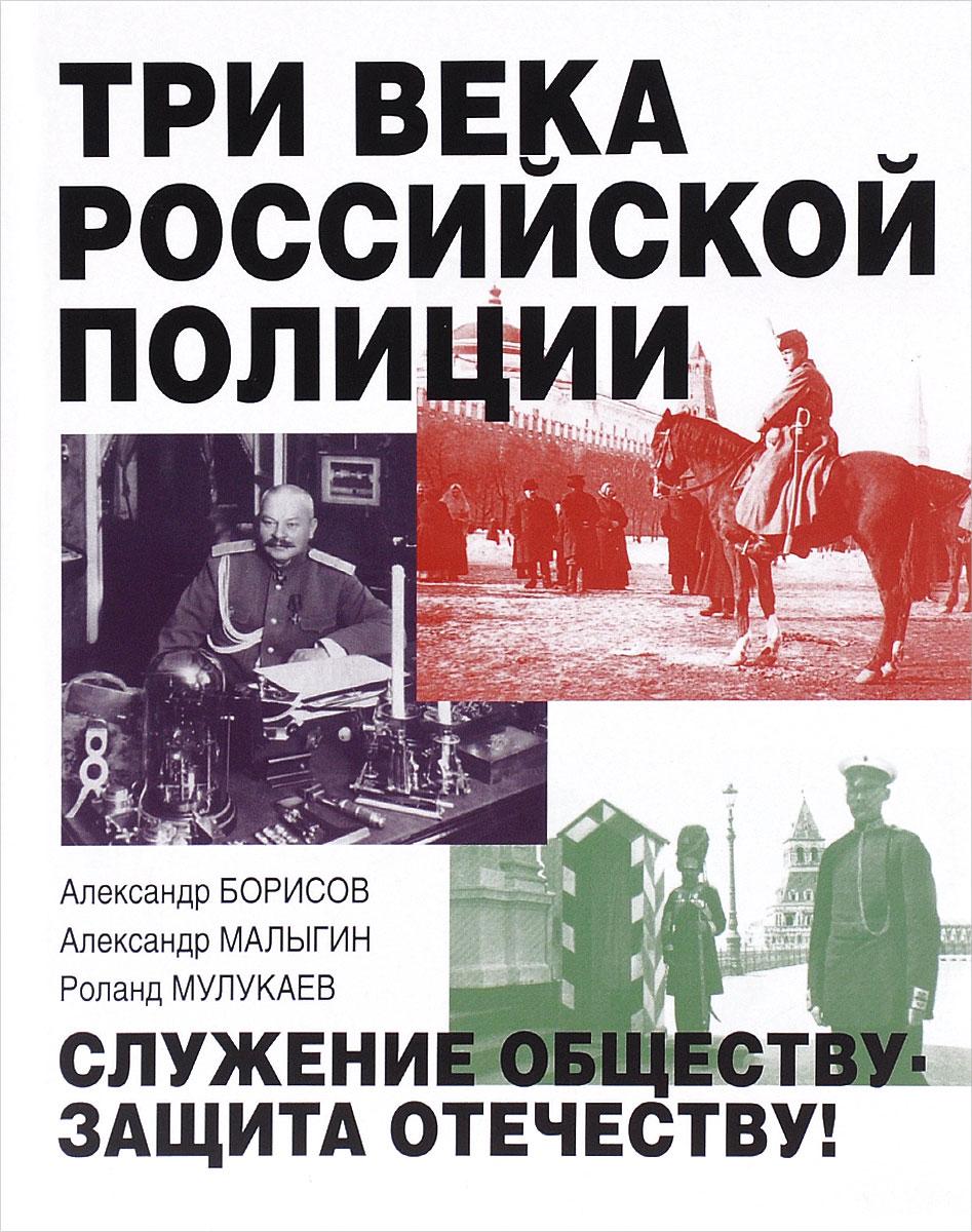 Три века российской полиции. Александр Борисов, Александр Малыгин, Роланд Мулукаев