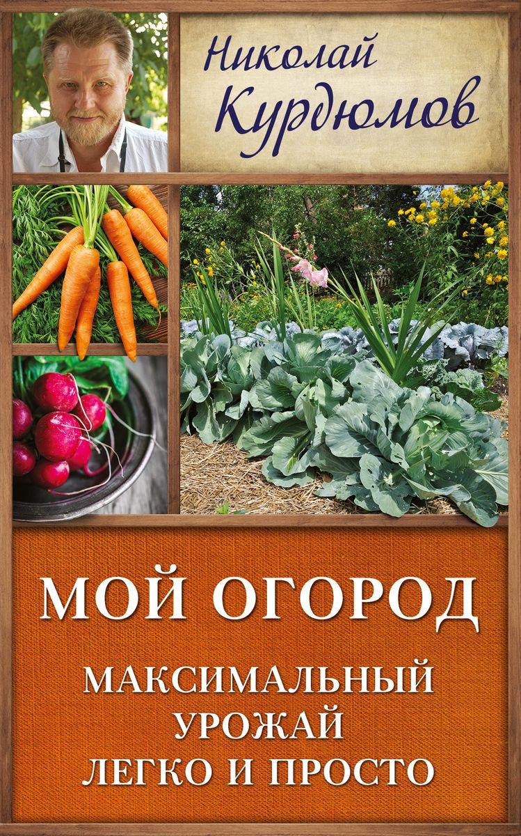 Мой огород. Максимальный урожай легко и просто. Николай Курдюмов