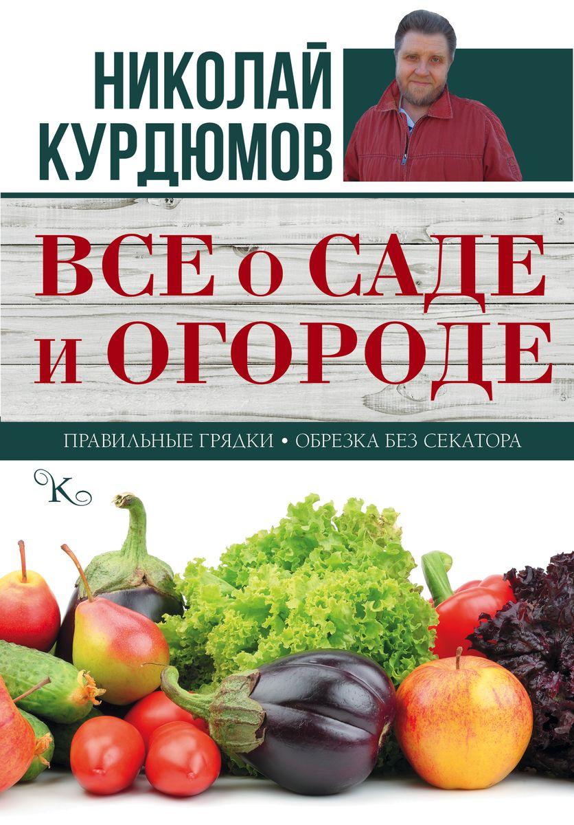 Николай Курдюмов Все о саде и огороде все о саде и огороде весна лето осень зима