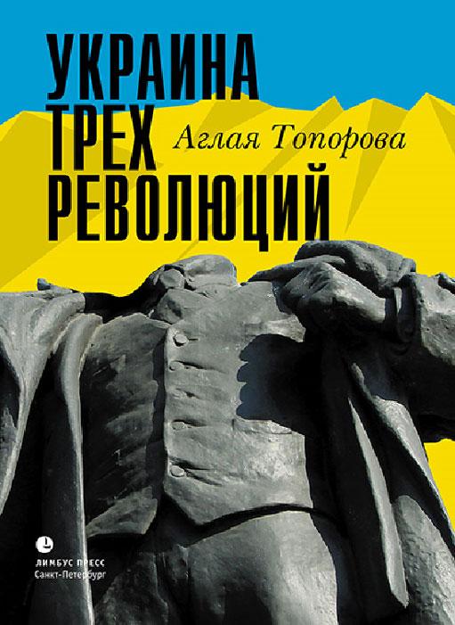Аглая Топорова Украина трех революций аглая никитина провинциальная история