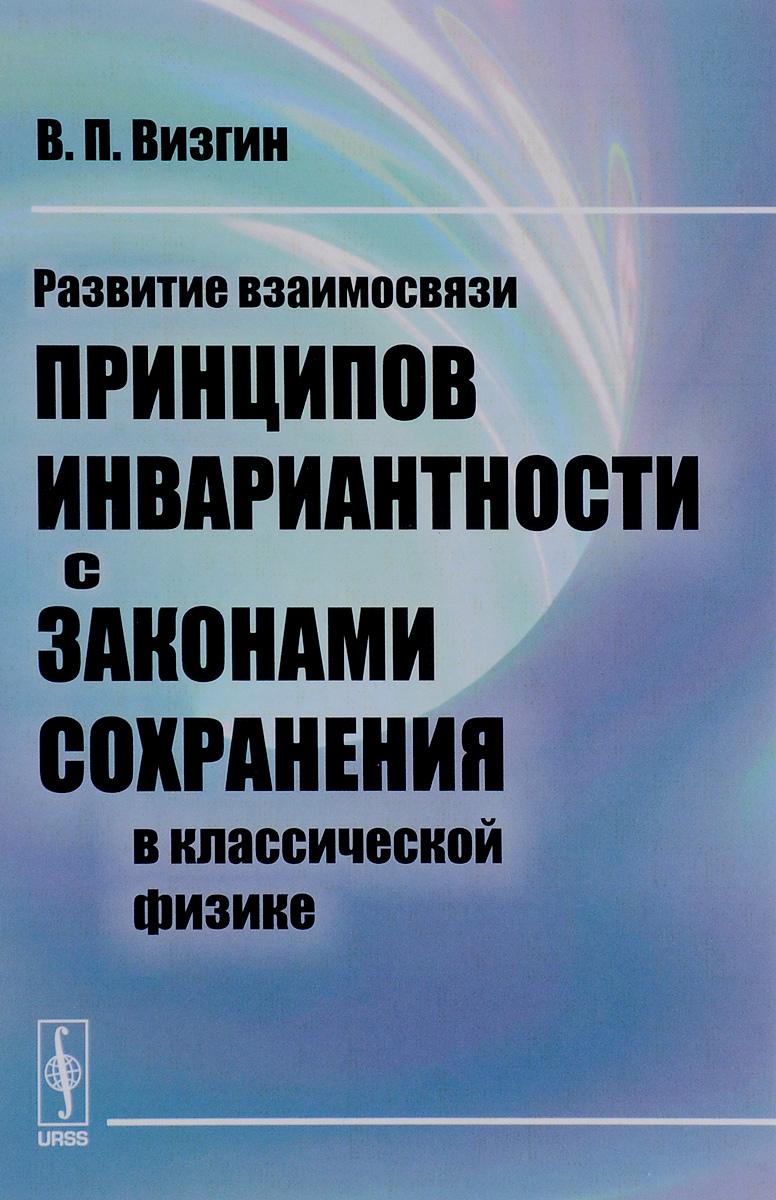 9785971031505 - В. П. Визгин: Развитие взаимосвязи принципов инвариантности с законами сохранения в классической физике - Книга