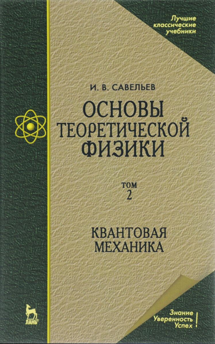 Основы теоретической физики. Учебник. В 2 томах. Том 2. Квантовая механика. И. В. Савельев