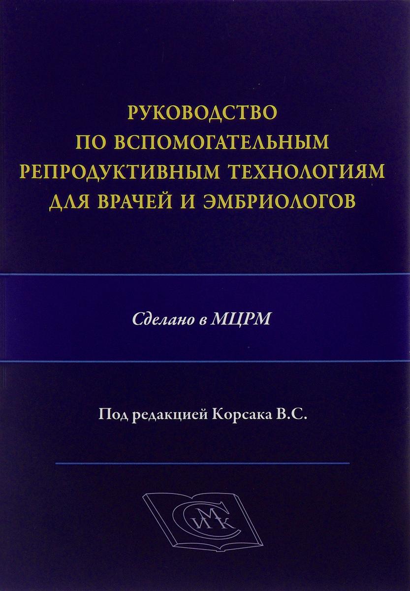 Руководство по вспомогательным репродуктивным технологиям для врачей и эмбриологов. Корсак В.С.