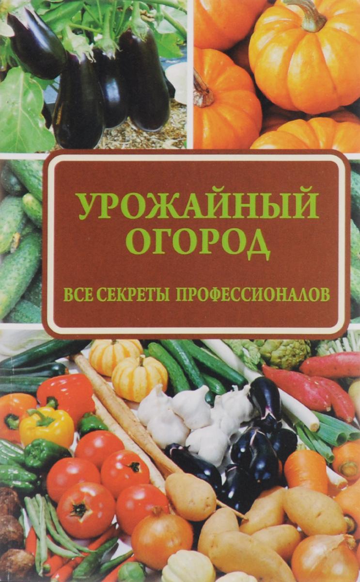 Н. Н. Севостьянова Урожайный огород. Все секреты профессионалов все о выращивании цветов