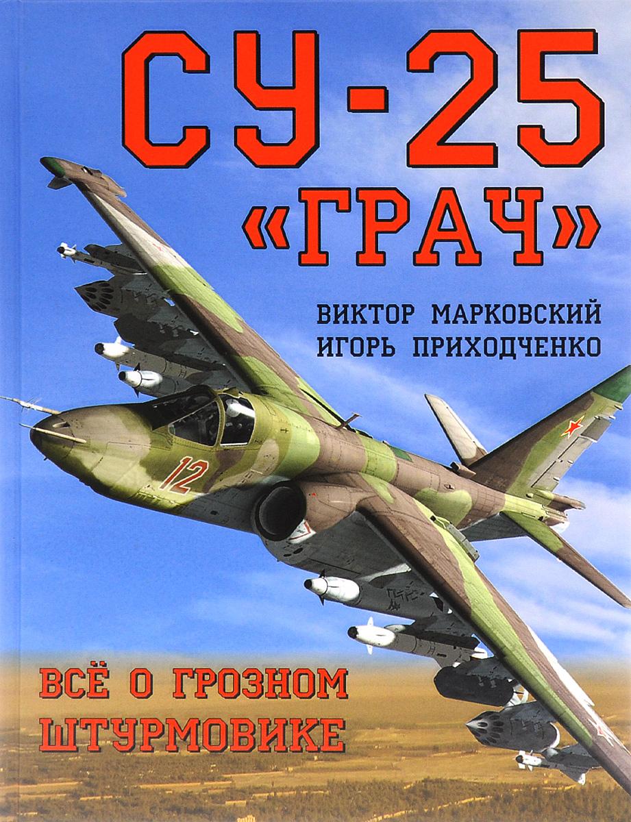 В. Ю. Марковский, И. В. Приходченко Су-25 Грач. Всё о грозном штурмовике
