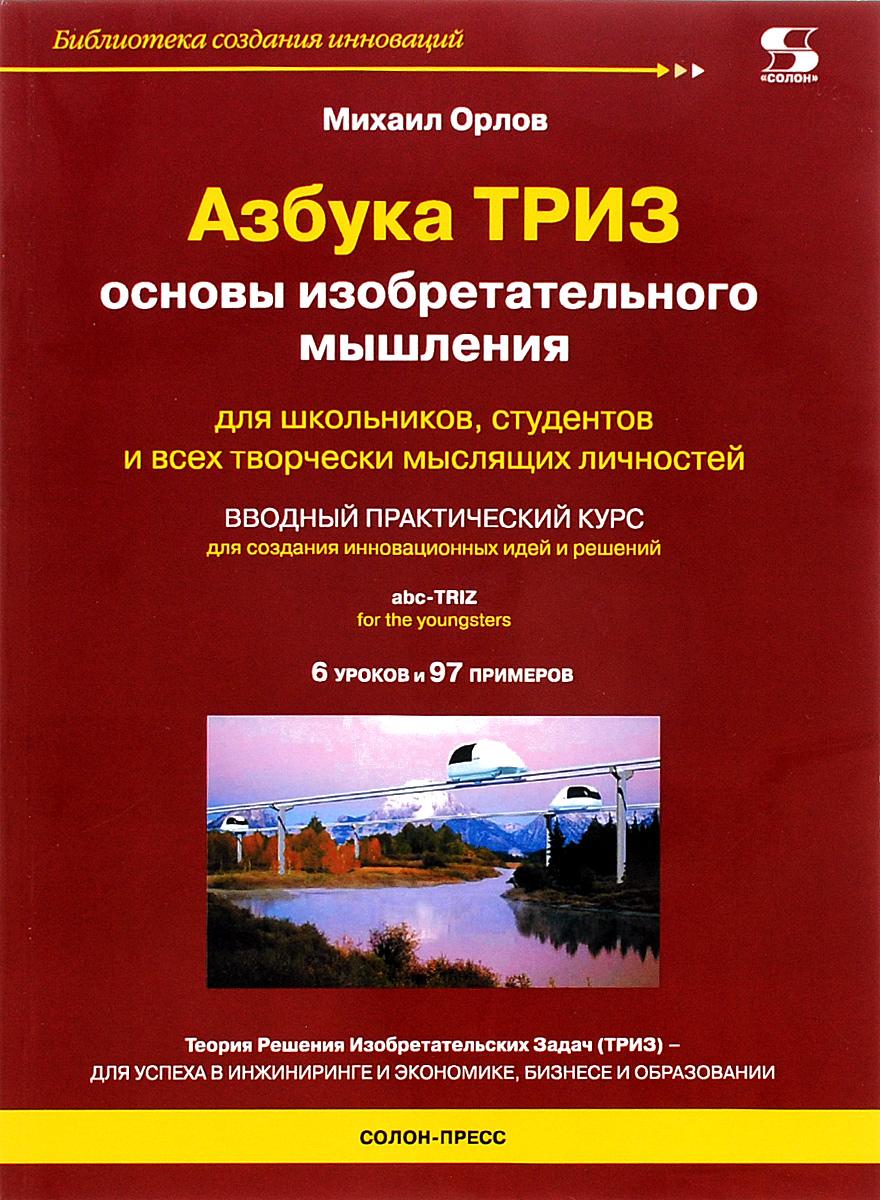 Михаил Орлов К-37416  Азбука ТРИЗ. Основы изобретательного мышления альтшуллер г найти идею введение в триз