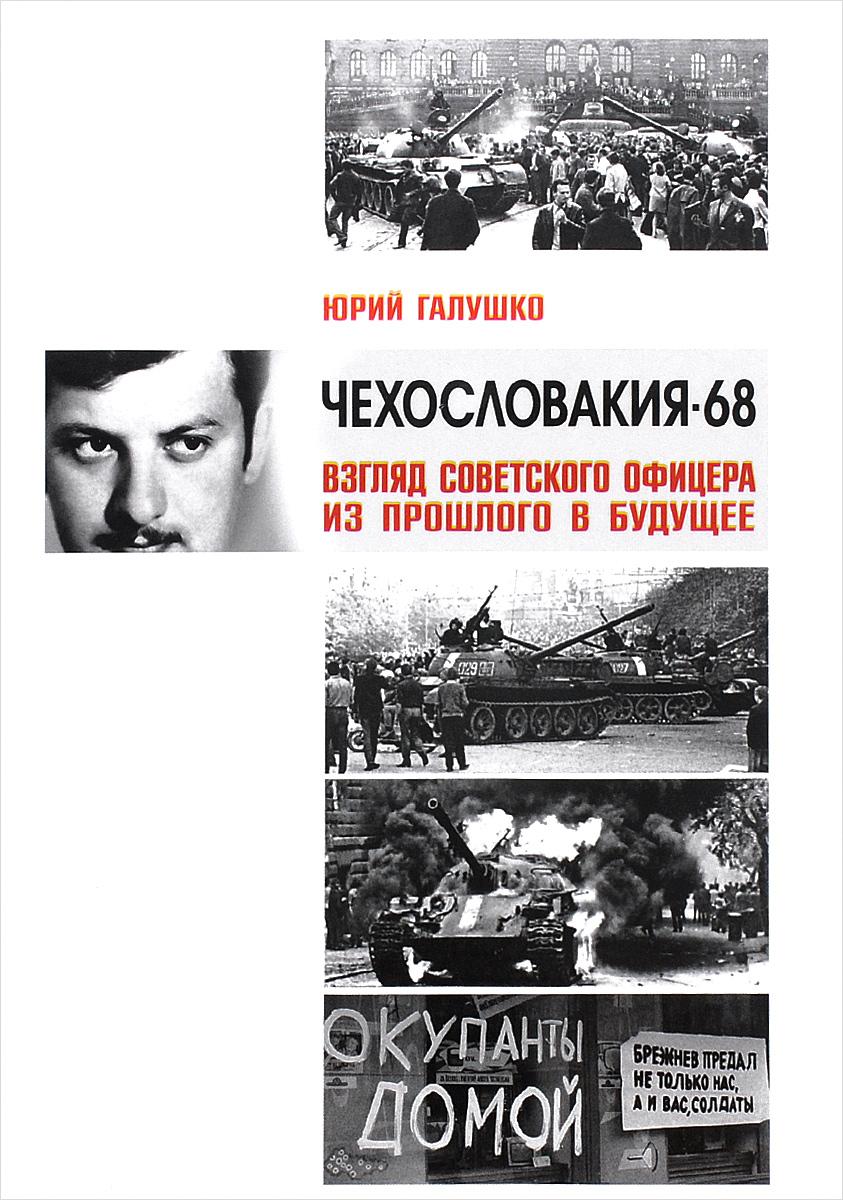 Юрий Галушко Чехословакия-68. Взгляд советского офицера из прошлого в будущее